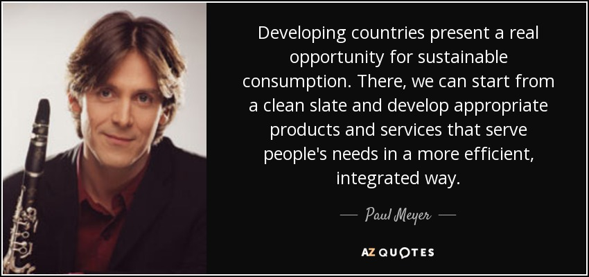 Developing countries present a real opportunity for sustainable consumption. There, we can start from a clean slate and develop appropriate products and services that serve people's needs in a more efficient, integrated way. - Paul Meyer