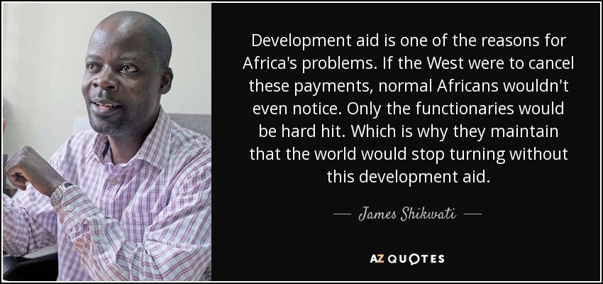 Development aid is one of the reasons for Africa's problems. If the West were to cancel these payments, normal Africans wouldn't even notice. Only the functionaries would be hard hit. Which is why they maintain that the world would stop turning without this development aid. - James Shikwati