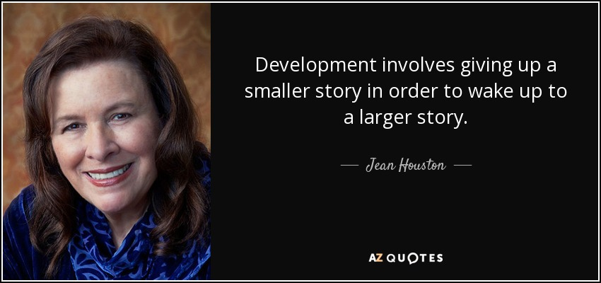 Development involves giving up a smaller story in order to wake up to a larger story. - Jean Houston