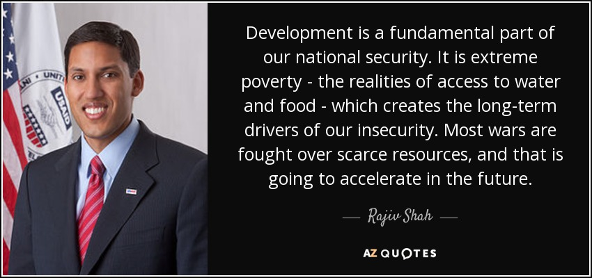 Development is a fundamental part of our national security. It is extreme poverty - the realities of access to water and food - which creates the long-term drivers of our insecurity. Most wars are fought over scarce resources, and that is going to accelerate in the future. - Rajiv Shah