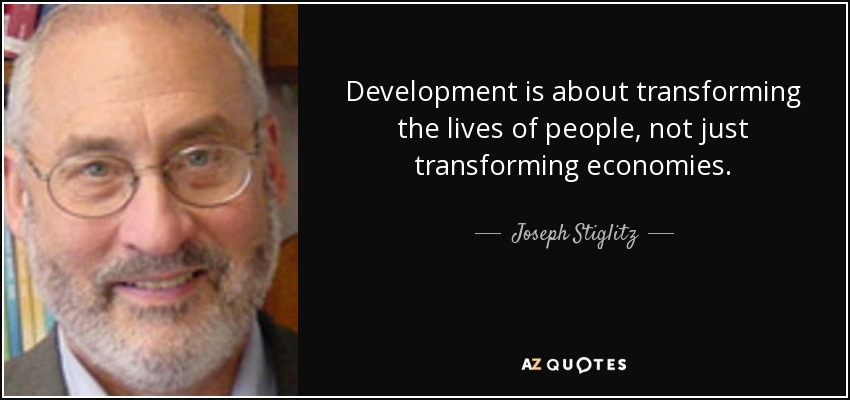 Development is about transforming the lives of people, not just transforming economies. - Joseph Stiglitz