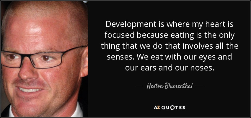 Development is where my heart is focused because eating is the only thing that we do that involves all the senses. We eat with our eyes and our ears and our noses. - Heston Blumenthal