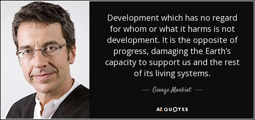 Development which has no regard for whom or what it harms is not development. It is the opposite of progress, damaging the Earth's capacity to support us and the rest of its living systems. - George Monbiot