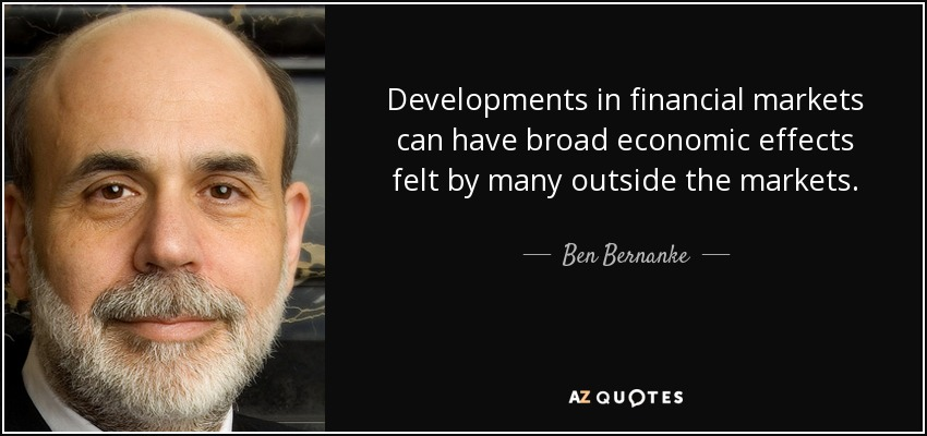 Developments in financial markets can have broad economic effects felt by many outside the markets. - Ben Bernanke