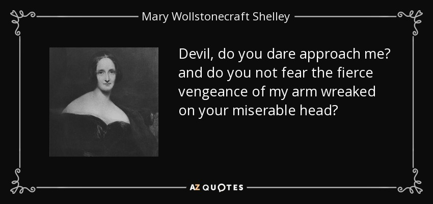Devil, do you dare approach me? and do you not fear the fierce vengeance of my arm wreaked on your miserable head? - Mary Wollstonecraft Shelley
