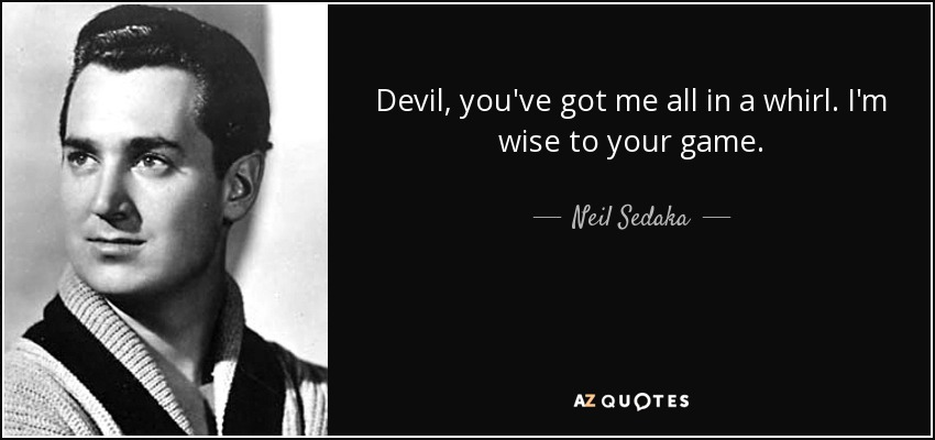Devil, you've got me all in a whirl. I'm wise to your game. - Neil Sedaka