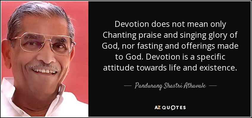 Devotion does not mean only Chanting praise and singing glory of God, nor fasting and offerings made to God. Devotion is a specific attitude towards life and existence. - Pandurang Shastri Athavale
