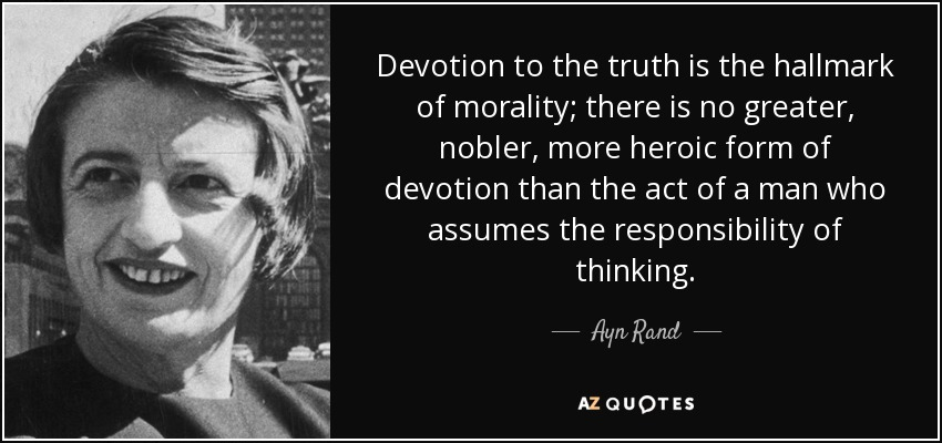 Devotion to the truth is the hallmark of morality; there is no greater, nobler, more heroic form of devotion than the act of a man who assumes the responsibility of thinking. - Ayn Rand