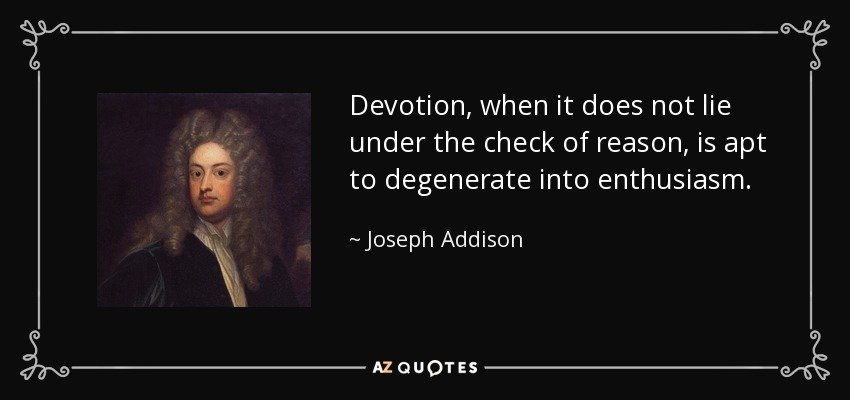 Devotion, when it does not lie under the check of reason, is apt to degenerate into enthusiasm. - Joseph Addison