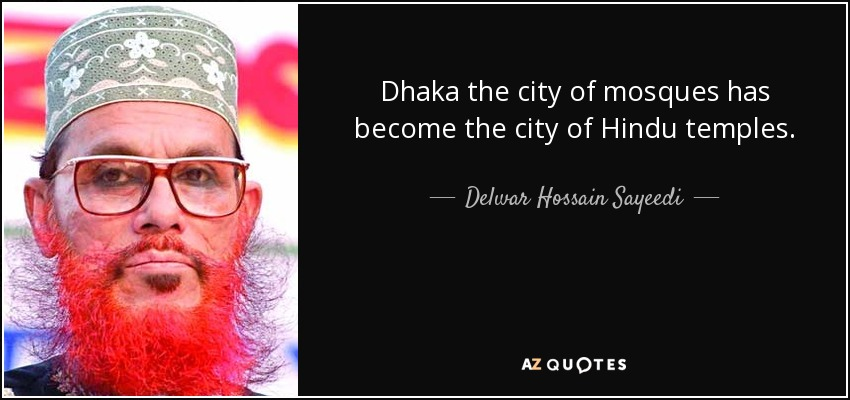 Dhaka the city of mosques has become the city of Hindu temples. - Delwar Hossain Sayeedi