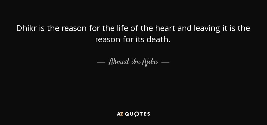 Dhikr is the reason for the life of the heart and leaving it is the reason for its death. - Ahmad ibn Ajiba