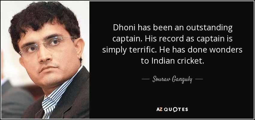Dhoni has been an outstanding captain. His record as captain is simply terrific. He has done wonders to Indian cricket. - Sourav Ganguly