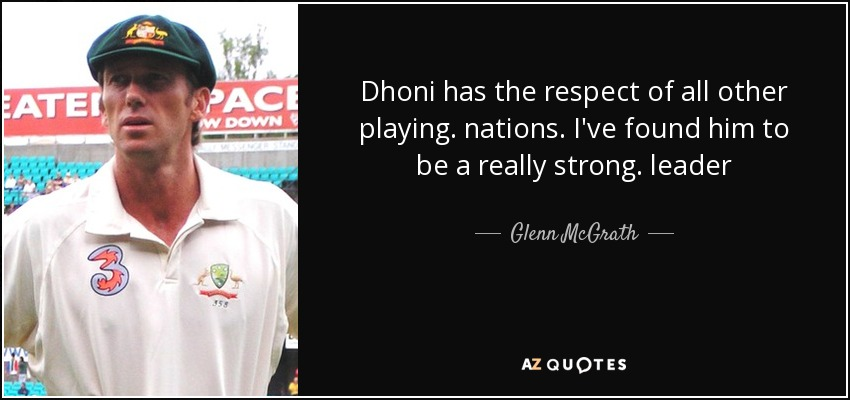 Dhoni has the respect of all other playing. nations. I've found him to be a really strong. leader - Glenn McGrath