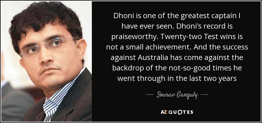 Dhoni is one of the greatest captain I have ever seen. Dhoni's record is praiseworthy. Twenty-two Test wins is not a small achievement. And the success against Australia has come against the backdrop of the not-so-good times he went through in the last two years - Sourav Ganguly