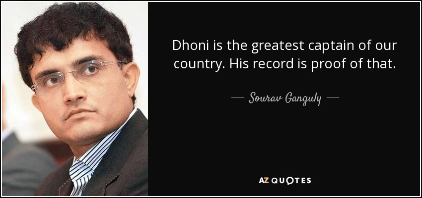 Dhoni is the greatest captain of our country. His record is proof of that. - Sourav Ganguly