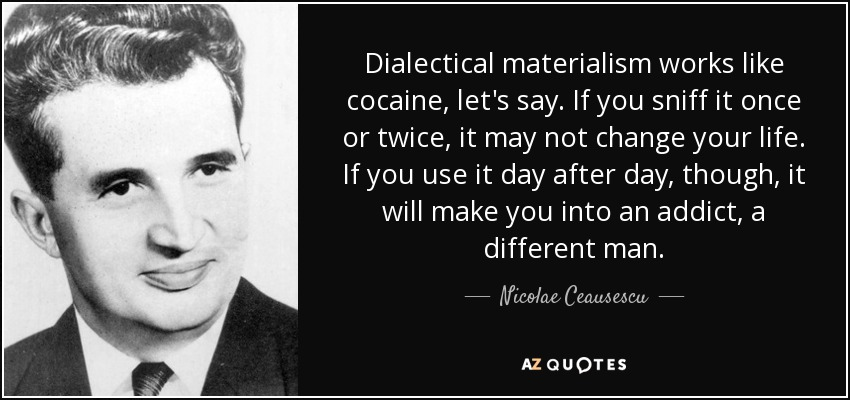 Dialectical materialism works like cocaine, let's say. If you sniff it once or twice, it may not change your life. If you use it day after day, though, it will make you into an addict, a different man. - Nicolae Ceausescu