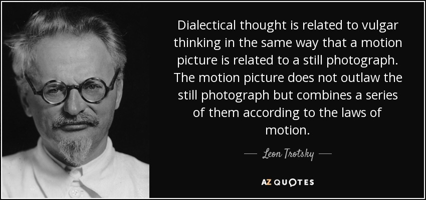 Dialectical thought is related to vulgar thinking in the same way that a motion picture is related to a still photograph. The motion picture does not outlaw the still photograph but combines a series of them according to the laws of motion. - Leon Trotsky