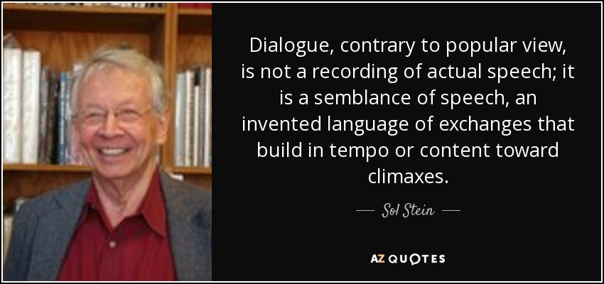 Dialogue, contrary to popular view, is not a recording of actual speech; it is a semblance of speech, an invented language of exchanges that build in tempo or content toward climaxes. - Sol Stein