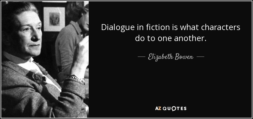 Dialogue in fiction is what characters do to one another. - Elizabeth Bowen