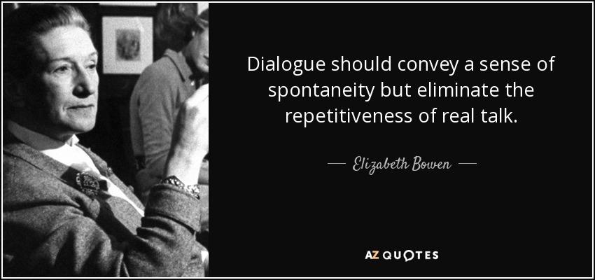 Dialogue should convey a sense of spontaneity but eliminate the repetitiveness of real talk. - Elizabeth Bowen