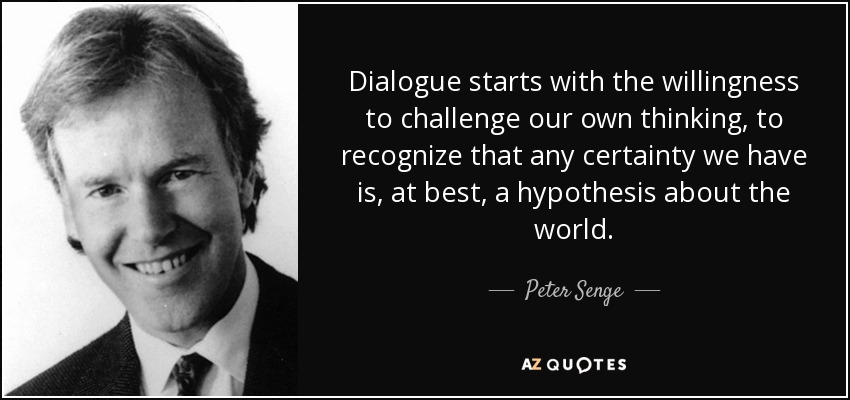 Dialogue starts with the willingness to challenge our own thinking, to recognize that any certainty we have is, at best, a hypothesis about the world. - Peter Senge