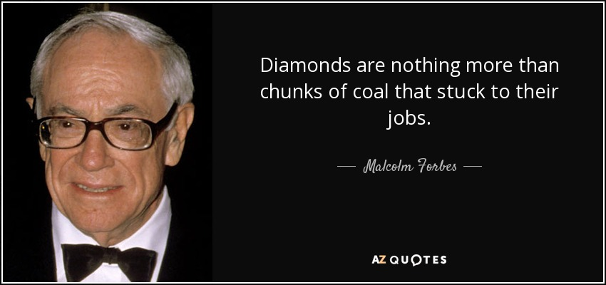 Diamonds are nothing more than chunks of coal that stuck to their jobs. - Malcolm Forbes