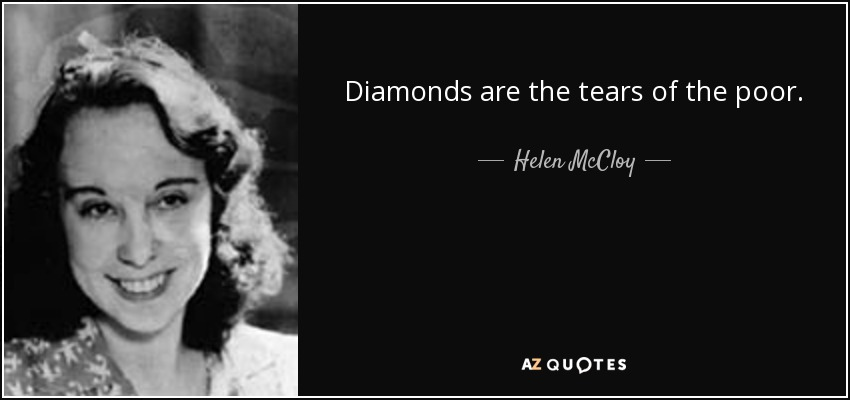 Diamonds are the tears of the poor. - Helen McCloy