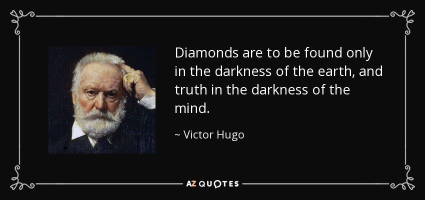 Diamonds are to be found only in the darkness of the earth, and truth in the darkness of the mind. - Victor Hugo