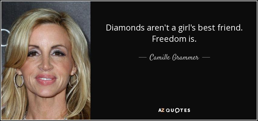 Diamonds aren't a girl's best friend. Freedom is. - Camille Grammer