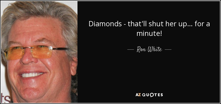 Diamonds - that'll shut her up... for a minute! - Ron White
