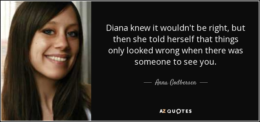 Diana knew it wouldn't be right, but then she told herself that things only looked wrong when there was someone to see you. - Anna Godbersen