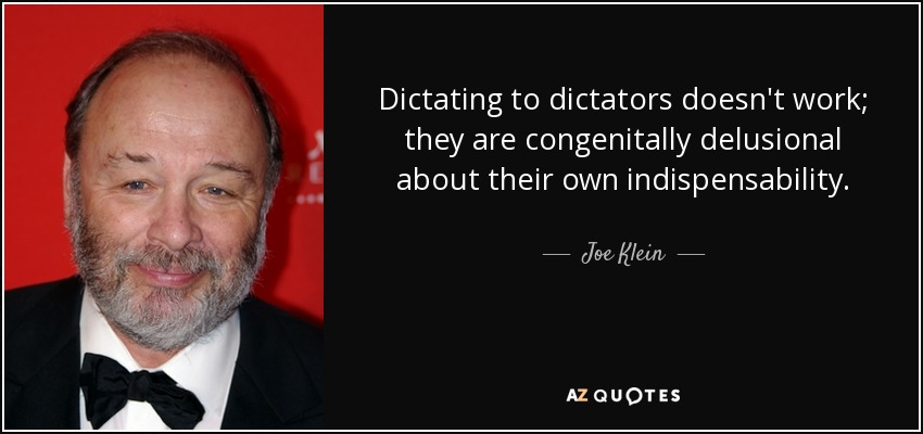Dictating to dictators doesn't work; they are congenitally delusional about their own indispensability. - Joe Klein