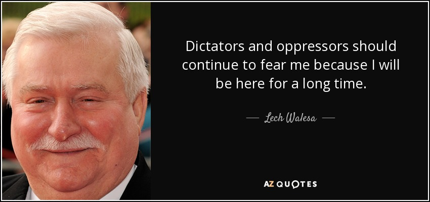 Dictators and oppressors should continue to fear me because I will be here for a long time. - Lech Walesa