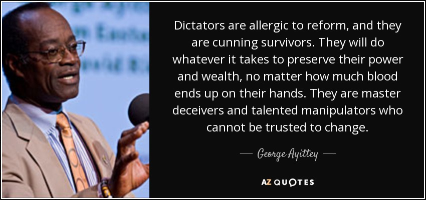 Dictators are allergic to reform, and they are cunning survivors. They will do whatever it takes to preserve their power and wealth, no matter how much blood ends up on their hands. They are master deceivers and talented manipulators who cannot be trusted to change. - George Ayittey