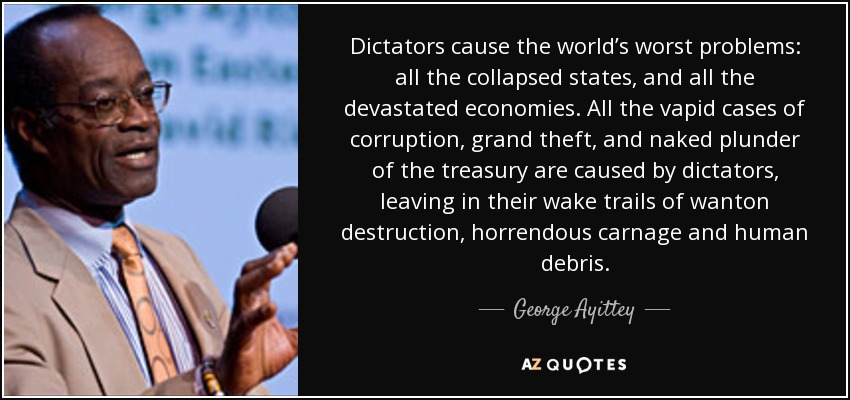 Dictators cause the world's worst problems: all the collapsed states, and all the devastated economies. All the vapid cases of corruption, grand theft, and naked plunder of the treasury are caused by dictators, leaving in their wake trails of wanton destruction, horrendous carnage and human debris. - George Ayittey