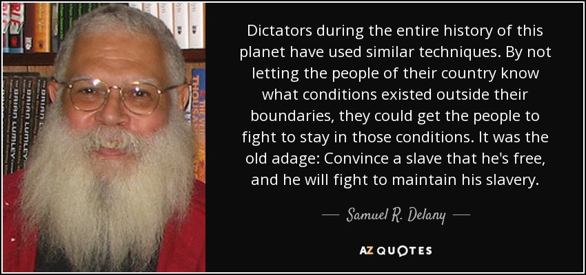 Dictators during the entire history of this planet have used similar techniques. By not letting the people of their country know what conditions existed outside their boundaries, they could get the people to fight to stay in those conditions. It was the old adage: Convince a slave that he's free , and he will fight to maintain his slavery . - Samuel R. Delany