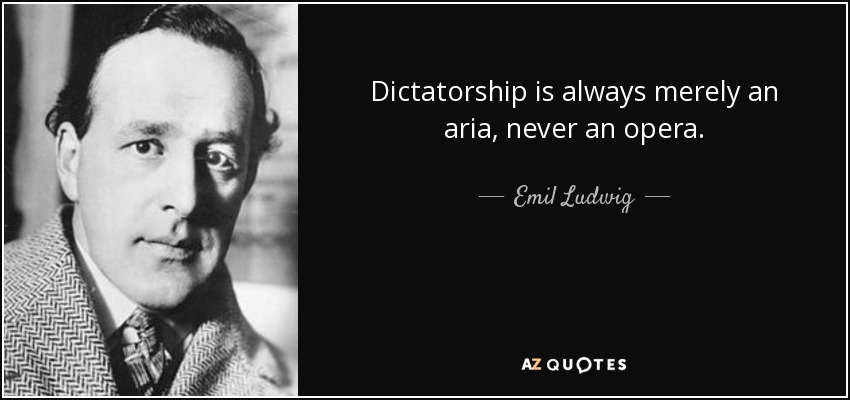 Dictatorship is always merely an aria, never an opera. - Emil Ludwig