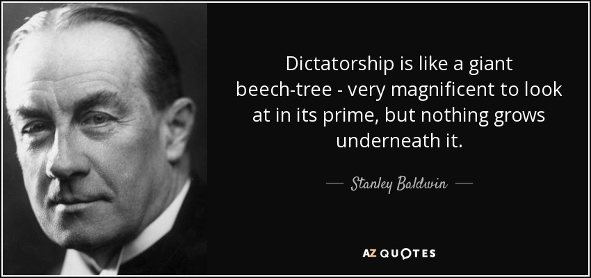 Dictatorship is like a giant beech-tree - very magnificent to look at in its prime, but nothing grows underneath it. - Stanley Baldwin