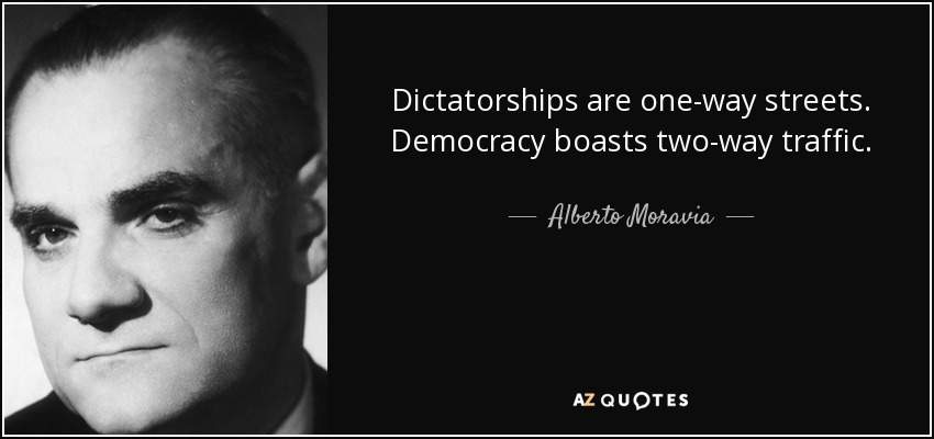 Dictatorships are one-way streets. Democracy boasts two-way traffic. - Alberto Moravia