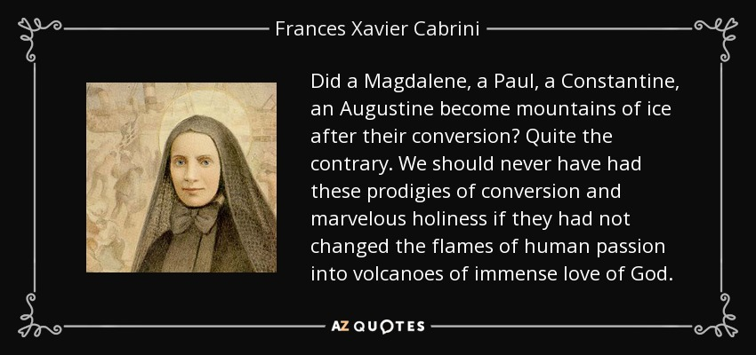 Did a Magdalene, a Paul, a Constantine, an Augustine become mountains of ice after their conversion? Quite the contrary. We should never have had these prodigies of conversion and marvelous holiness if they had not changed the flames of human passion into volcanoes of immense love of God. - Frances Xavier Cabrini