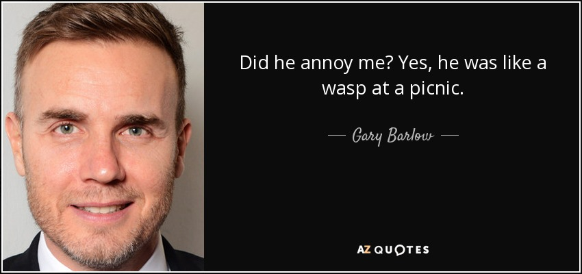 Did he annoy me? Yes, he was like a wasp at a picnic. - Gary Barlow