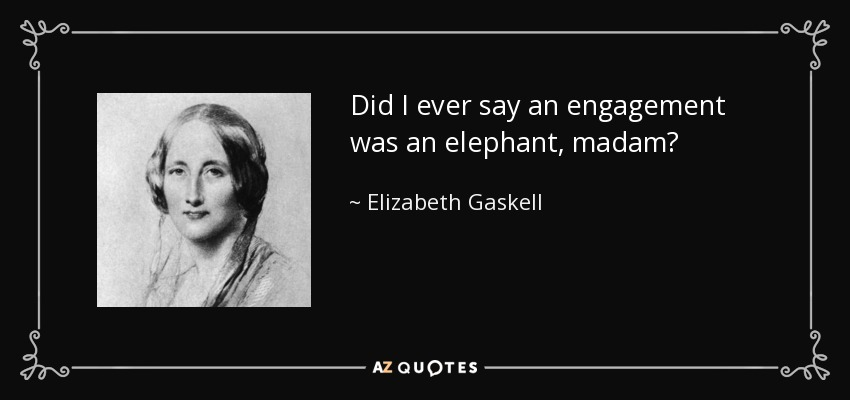 Did I ever say an engagement was an elephant, madam? - Elizabeth Gaskell