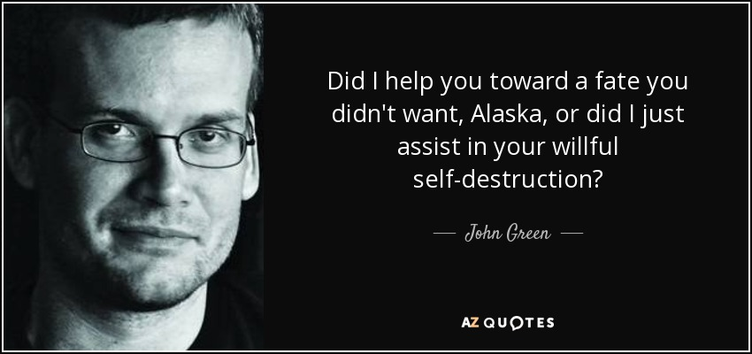 Did I help you toward a fate you didn't want, Alaska, or did I just assist in your willful self-destruction? - John Green