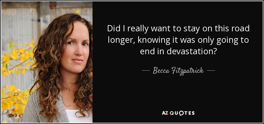 Did I really want to stay on this road longer, knowing it was only going to end in devastation? - Becca Fitzpatrick