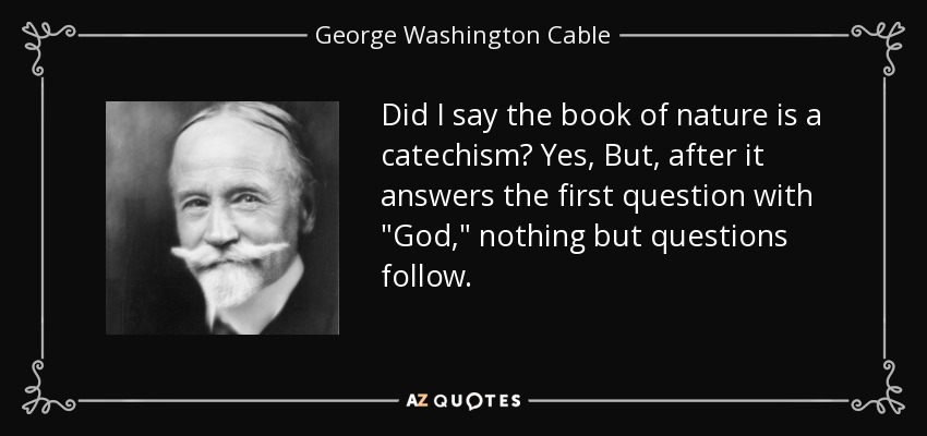 Did I say the book of nature is a catechism? Yes, But, after it answers the first question with