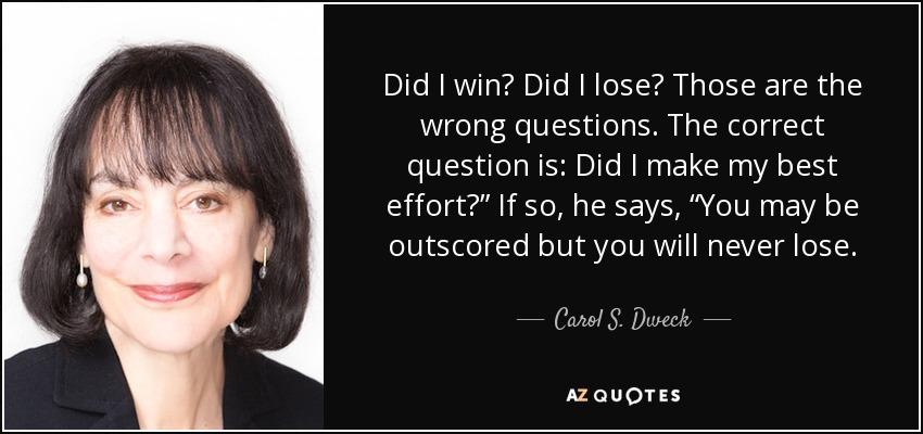 """Did I win? Did I lose? Those are the wrong questions. The correct question is: Did I make my best effort?"""" If so, he says, """"You may be outscored but you will never lose. - Carol S. Dweck"""