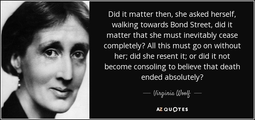 Did it matter then, she asked herself, walking towards Bond Street, did it matter that she must inevitably cease completely? All this must go on without her; did she resent it; or did it not become consoling to believe that death ended absolutely? - Virginia Woolf