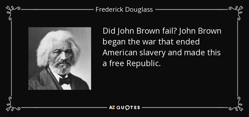 Did John Brown fail? John Brown began the war that ended American slavery and made this a free Republic. - Frederick Douglass