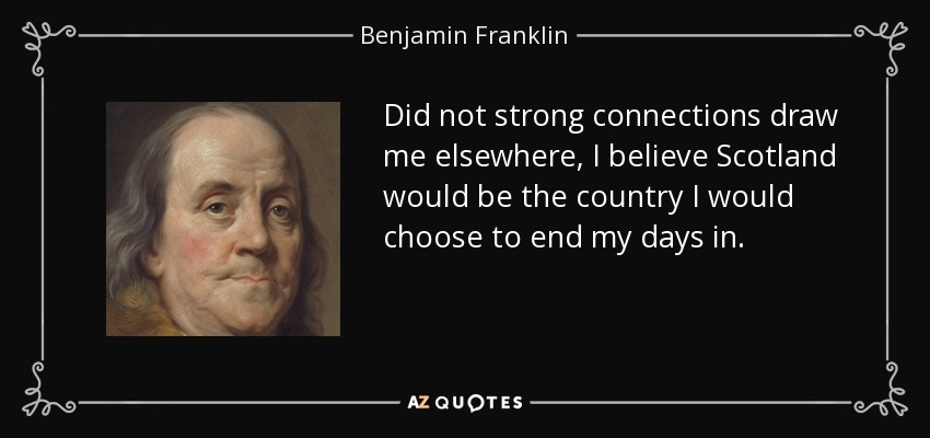 Did not strong connections draw me elsewhere, I believe Scotland would be the country I would choose to end my days in. - Benjamin Franklin