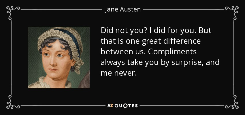 Did not you? I did for you. But that is one great difference between us. Compliments always take you by surprise, and me never. - Jane Austen